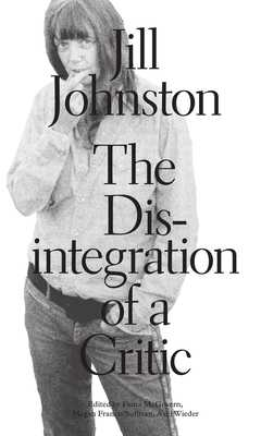 The Disintegration of a Critic - Johnston, Jill, and McGovern, Fiona (Editor), and Sullivan, Megan Francis (Editor)