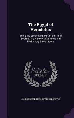The Egypt of Herodotus: Being the Second and Part of the Third Books of His History. with Notes and Preliminary Dissertations - Kenrick, John, and Herodotus, Herodotus