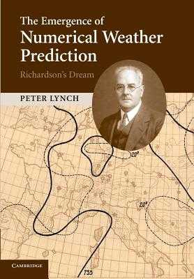 The Emergence of Numerical Weather Prediction: Richardson's Dream - Lynch, Peter