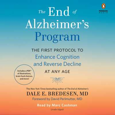 The End of Alzheimer's Program: The First Protocol to Enhance Cognition and Reverse Decline at Any Age - Bredesen, Dale, and Perlmutter, David (Foreword by), and Cashman, Marc (Read by)