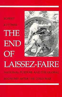 The End of Laissez-Faire: National Purpose and the Global Economy After the Cold War - Kuttner, Robert