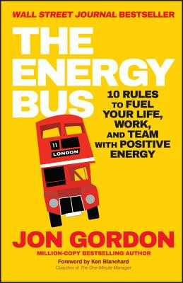 The Energy Bus: 10 Rules to Fuel Your Life, Work, and Team with Positive Energy - Gordon, Jon, and Blanchard, Ken (Foreword by)