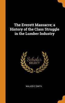 The Everett Massacre; A History of the Class Struggle in the Lumber Industry - Smith, Walker C