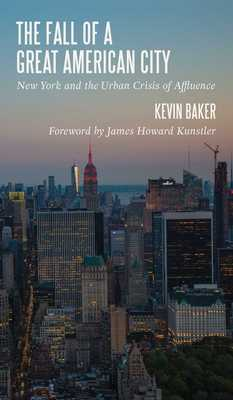 The Fall of a Great American City: New York and the Urban Crisis of Affluence - Baker, Kevin, and Kunstler, James Howard (Foreword by)
