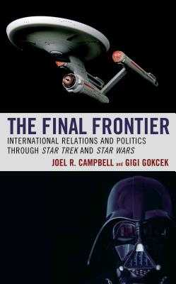 The Final Frontier: International Relations and Politics through Star Trek and Star Wars - Campbell, Joel R., and Gokcek, Gigi