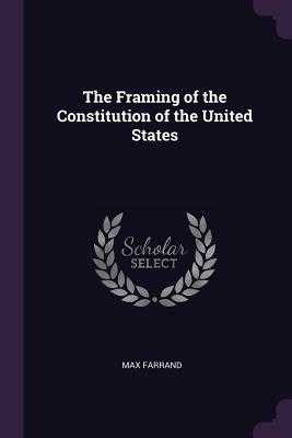 The Framing of the Constitution of the United States - Farrand, Max