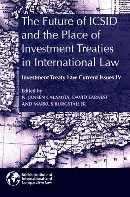 The Future of ICSID and the Place of Investment Treaties in International Law: 4: Investment Treaty Law Current Issues - Calamita, N. Jansen (Editor), and Earnest, David (Editor), and Burgstaller, Markus (Editor)