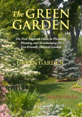 The Green Garden: A New England Guide to Planting and Maintaining the Eco-Friendly Habitat Garden - Sousa, Ellen, and Cullina, William (Foreword by)