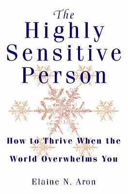 The Highly Sensitive Person: How to Thrive When the World Overwhelms You - Aron, Elaine