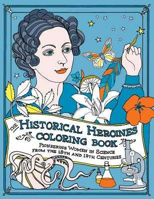 The Historical Heroines Coloring Book: Pioneering Women in Science from the 18th and 19th centuries - Lorayne, Elizabeth, and Barton, Michael D (Editor)