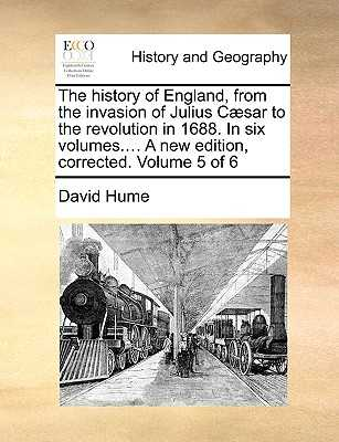 The History of England, from the Invasion of Julius C]sar to the Revolution in 1688. in Six Volumes.... a New Edition, Corrected. Volume 5 of 6 - Hume, David