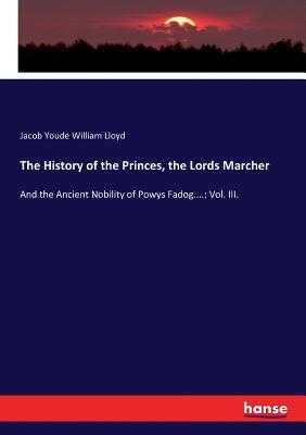 The History of the Princes, the Lords Marcher - Lloyd, Jacob Youde William