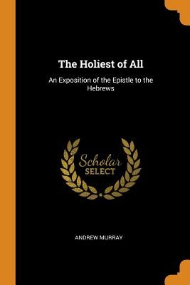 The Holiest of All: An Exposition of the Epistle to the Hebrews - Murray, Andrew