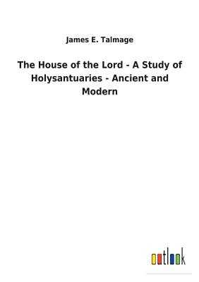 The House of the Lord - A Study of Holysantuaries - Ancient and Modern - Talmage, James E