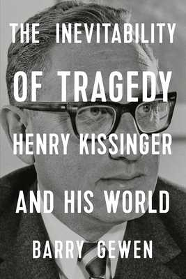 The Inevitability of Tragedy: Henry Kissinger and His World - Gewen, Barry