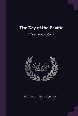 The Key of the Pacific: The Nicaragua Canal - Colquhoun, Archibald Ross