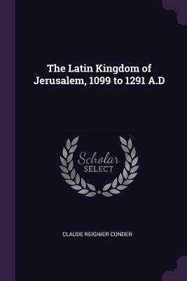 The Latin Kingdom of Jerusalem, 1099 to 1291 A.D - Conder, Claude Reignier