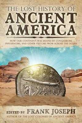 The Lost History of Ancient America: How Our Continent Was Shaped by Conquerors, Influencers, and Other Visitors from Across the Ocean - Joseph, Frank (Editor)