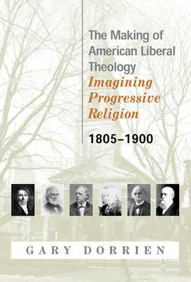 The Making of American Liberal Theology: Imagining Progressive Religion, 1805-1900 - Dorrien, Gary
