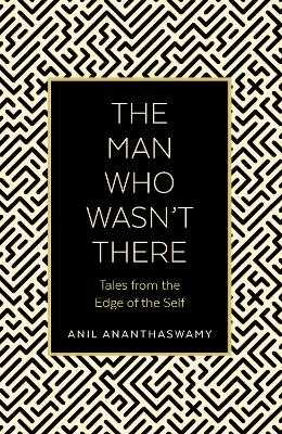 The Man Who Wasn't There: Tales from the Edge of the Self - Ananthaswamy, Anil