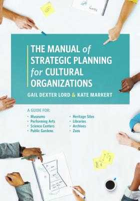 The Manual of Strategic Planning for Cultural Organizations: A Guide for Museums, Performing Arts, Science Centers, Public Gardens, Heritage Sites, Libraries, Archives and Zoos - Lord, Gail Dexter, and Markert, Kate