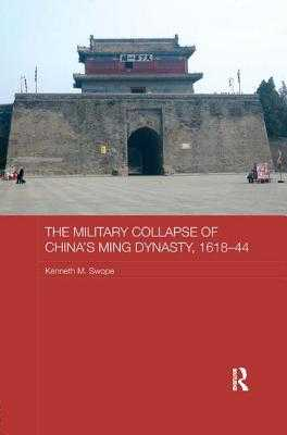 The Military Collapse of China's Ming Dynasty, 1618-44 - Swope, Kenneth M, Dr., PH.D