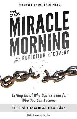 The Miracle Morning for Addiction Recovery: Letting Go of Who You've Been for Who You Can Become - Elrod, Hal, and David, Anna, and Polish, Joe