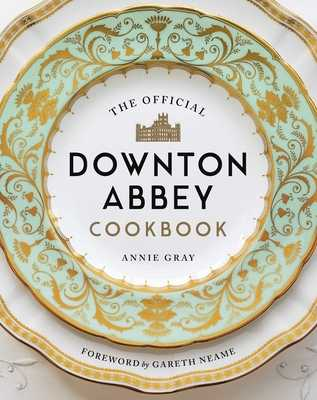 The Official Downton Abbey Cookbook - Gray, Annie, and Neame, Gareth (Foreword by)