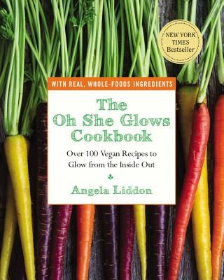 The Oh She Glows Cookbook: Over 100 Vegan Recipes to Glow from the Inside Out - Liddon, Angela