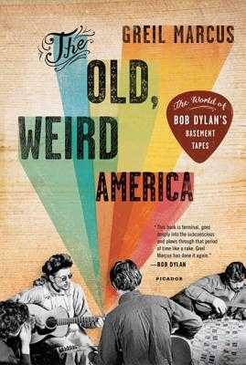 The Old, Weird America: The World of Bob Dylan's Basement Tapes - Marcus, Greil