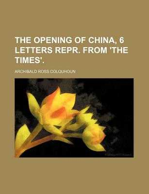 The Opening of China, 6 Letters Repr. from 'The Times'. - Colquhoun, Archibald Ross