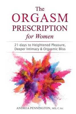 The Orgasm Prescription for Women: 21-days to Heightened Pleasure, Deeper Intimacy and Orgasmic Bliss - Pennington, Andrea, and Dow, Mike, Dr. (Foreword by)