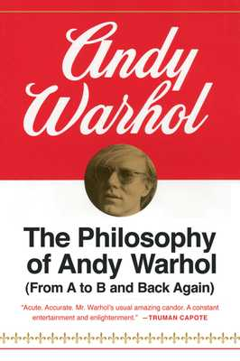 The Philosophy of Andy Warhol: From A to B and Back Again - Warhol, Andy
