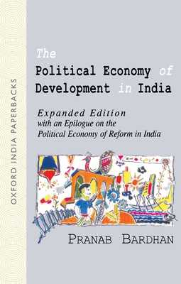 The Political Economy of Development in India: Expanded edition with an epilogue on the political economy of reform in India - Bardhan, Pranab