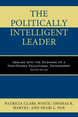 The Politically Intelligent Leader: Dealing with the Dilemmas of a High-Stakes Educational Environment, Second Edition - Clark White, Patricia, and Harvey, Thomas R, Dr., and Fox, Shari L