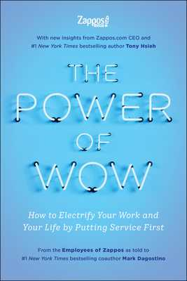 The Power of Wow: How to Electrify Your Work and Your Life by Putting Service First - Zappos Com, The Employees, and Hsieh, Tony, and Dagostino, Mark