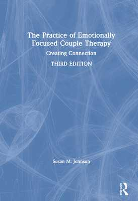 The Practice of Emotionally Focused Couple Therapy: Creating Connection - Johnson, Susan M