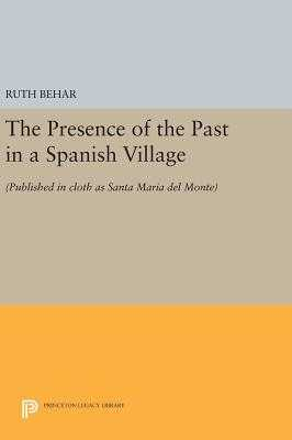 The Presence of the Past in a Spanish Village: (Published in cloth as Santa Maria del Monte) - Behar, Ruth