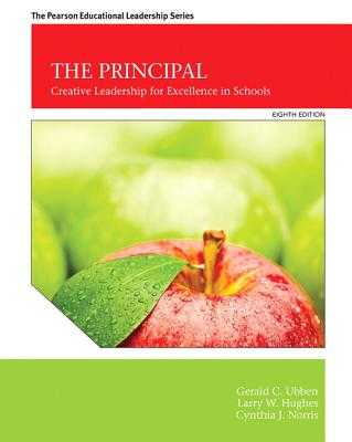 The Principal: Creative Leadership for Excellence in Schools - Ubben, Gerald C., and Hughes, Larry W., and Norris, Cynthia J.