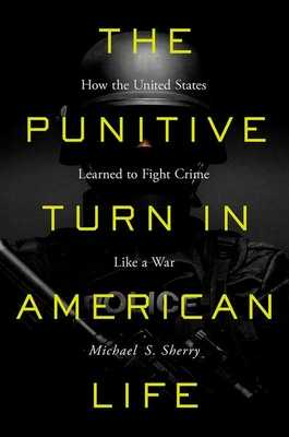 The Punitive Turn in American Life: How the United States Learned to Fight Crime Like a War - Sherry, Michael S