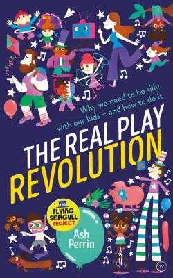 The Real Play Revolution: Why We Need to Be Silly with Our Kids - And How to Do It - Perrin, Ash