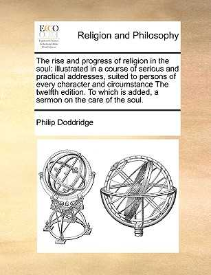 The Rise and Progress of Religion in the Soul: Illustrated in a Course of Serious and Practical Addresses, Suited to Persons of Every Character and Circumstance the Twelfth Edition. to Which Is Added, a Sermon on the Care of the Soul. - Doddridge, Philip
