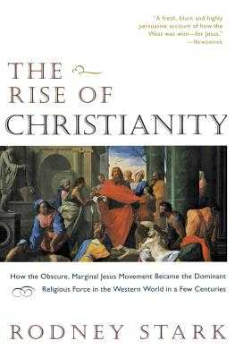 The Rise of Christianity: How the Obscure, Marginal Jesus Movement Became the Dominant Religious Force in the Western World in a Few Centuries - Stark, Rodney, Professor