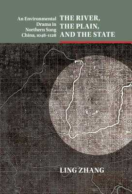 The River, the Plain, and the State: An Environmental Drama in Northern Song China, 1048-1128 - Zhang, Ling