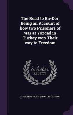The Road to En-Dor, Being an Account of How Two Prisoners of War at Yozgad in Turkey Won Their Way to Freedom - Jones, Elias Henry [From Old Catalog] (Creator)