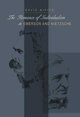 The Romance of Individualism in Emerson and Nietzsche - Mikics, David