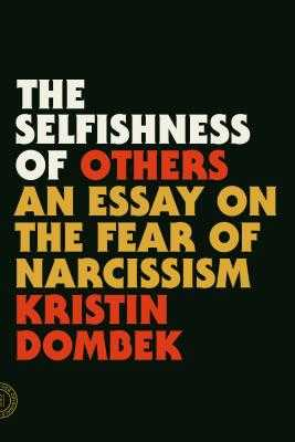 The Selfishness of Others: An Essay on the Fear of Narcissism - Dombek, Kristin