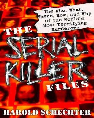 The Serial Killer Files: The Who, What, Where, How, and Why of the World's Most Terrifying Murderers - Schechter, Harold