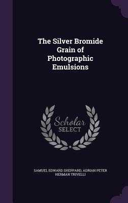 The Silver Bromide Grain of Photographic Emulsions - Sheppard, Samuel Edward, and Trivelli, Adrian Peter Herman