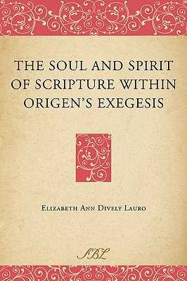 The Soul and Spirit of Scripture Within Origen's Exegesis - Dively Lauro, Elizabeth Ann